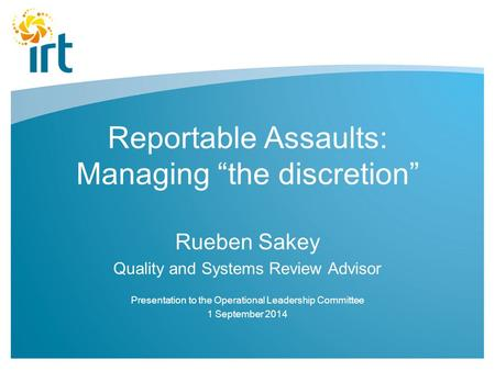 "Reportable Assaults: Managing ""the discretion"" Rueben Sakey Quality and Systems Review Advisor Presentation to the Operational Leadership Committee 1 September."