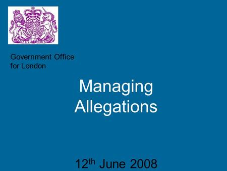 Government Office for London Managing Allegations 12 th June 2008.
