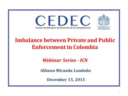 Imbalance between Private and Public Enforcement in Colombia Webinar Series - ICN Alfonso Miranda Londoño December 15, 2015 1.