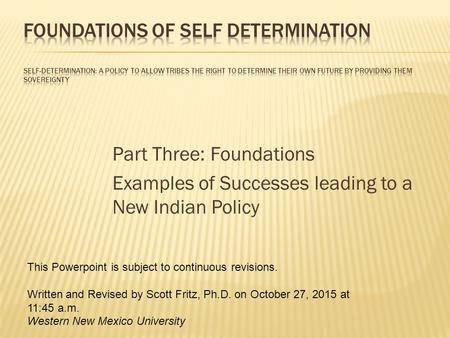 Part Three: Foundations Examples of Successes leading to a New <strong>Indian</strong> Policy This Powerpoint is subject to continuous revisions. Written and Revised by.