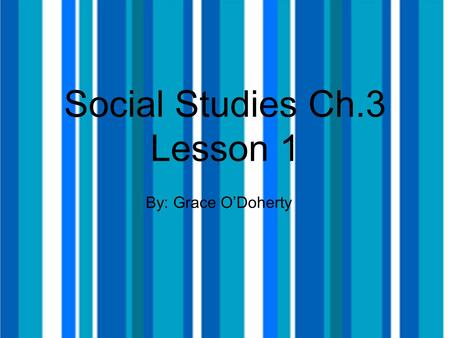 Social Studies Ch.3 Lesson 1 By: Grace O'Doherty.