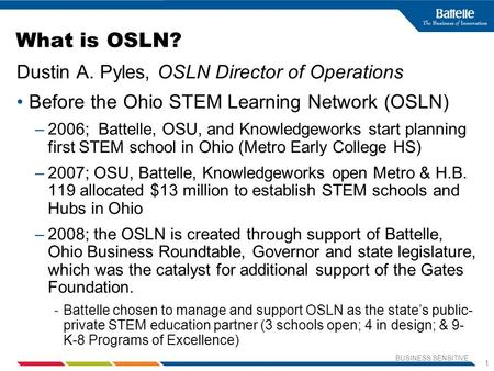 BUSINESS SENSITIVE 1 What is OSLN? Dustin A. Pyles, OSLN Director of Operations Before the Ohio STEM Learning Network (OSLN) –2006; Battelle, OSU, and.