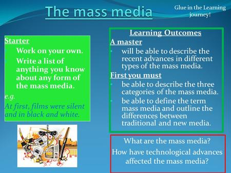 What are the mass media? How have technological advances affected the mass media? Glue in the Learning journey! Starter Work on your own. Write a list.