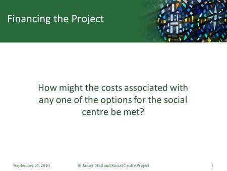 September 16, 2010St James' Hall and Social Centre Project1 Financing the Project How might the costs associated with any one of the options for the social.