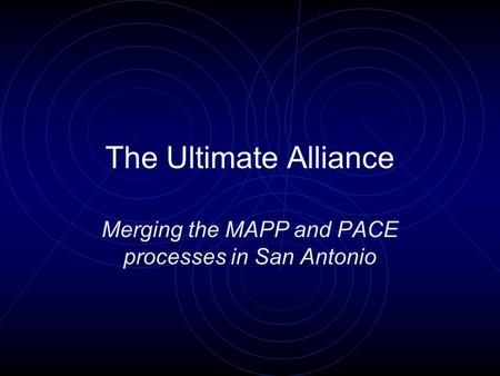 The Ultimate Alliance Merging the MAPP and PACE processes in San Antonio.