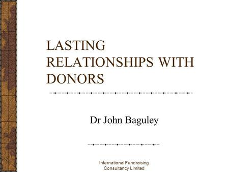 International Fundraising Consultancy Limited LASTING RELATIONSHIPS WITH DONORS Dr John Baguley.