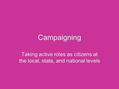 Campaigning Taking active roles as citizens at the local, state, and national levels.