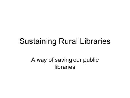 Sustaining Rural Libraries A way of saving our public libraries.