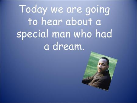 Today we are going to hear about a special man who had a dream.