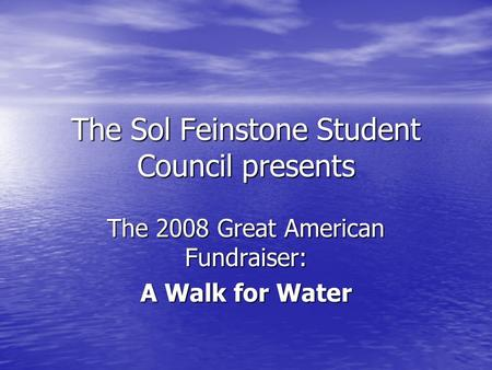 The Sol Feinstone Student Council presents The 2008 Great American Fundraiser: A Walk for Water.
