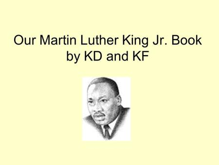 Our Martin Luther King Jr. Book by KD and KF. Dr. Martin Luther King was born on January 15, 1929. Matthew.
