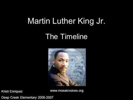 Kristi Enriquez Deep Creek Elementary 2006-2007 Martin Luther King Jr. The Timeline www.mosaicvoices.org Kristi Enriquez Deep Creek Elementary 2006-2007.