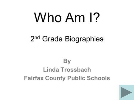 Who Am I? 2 nd Grade Biographies By Linda Trossbach Fairfax County Public Schools.