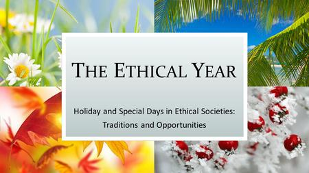 T HE E THICAL Y EAR Holiday and Special Days in Ethical Societies: Traditions and Opportunities.