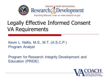 Legally Effective Informed Consent VA Requirements Kevin L. Nellis, M.S., M.T. (A.S.C.P.) Program Analyst Program for Research Integrity Development and.