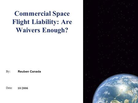 By: Date: Commercial Space Flight Liability: Are Waivers Enough? Reuben Canada 10/2006.