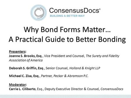 Why Bond Forms Matter… A Practical Guide to Better Bonding Presenters: Joanne S. Brooks, Esq., Vice President and Counsel, The Surety and Fidelity Association.