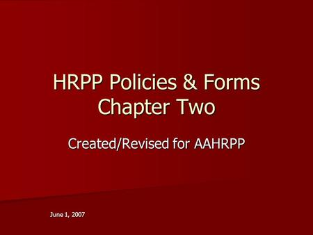 HRPP Policies & Forms Chapter Two Created/Revised for AAHRPP June 1, 2007.