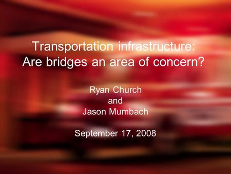 Transportation infrastructure: Are bridges an area of concern? Ryan Church and Jason Mumbach September 17, 2008.