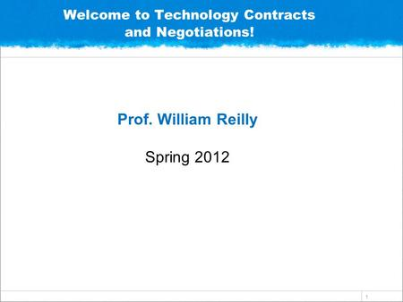 1 Welcome to Technology Contracts and Negotiations! Prof. William Reilly Spring 2012.