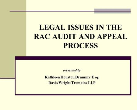 LEGAL ISSUES IN THE RAC AUDIT AND APPEAL PROCESS presented by Kathleen Houston Drummy, Esq. Davis Wright Tremaine LLP.