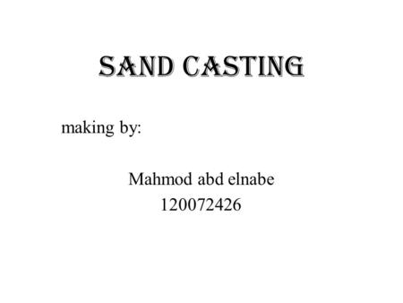Sand Casting making by: Mahmod abd elnabe 120072426.