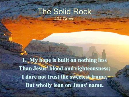 The Solid Rock 404 Green 1. My hope is built on nothing less Than Jesus' blood and righteousness; I dare not trust the sweetest frame, But wholly lean.