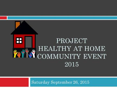 PROJECT HEALTHY AT HOME COMMUNITY EVENT 2015 Saturday September 26, 2015.