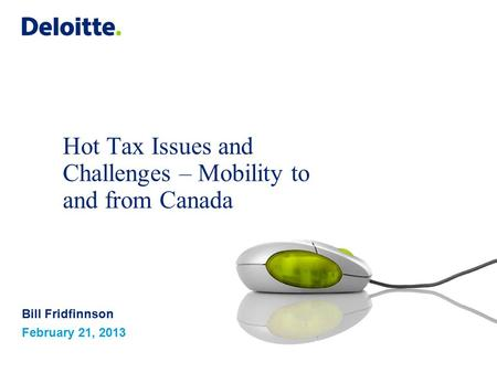 Hot Tax Issues and Challenges – Mobility to and from Canada Bill Fridfinnson February 21, 2013.