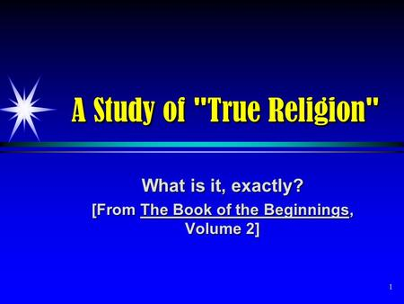 1 A Study of True Religion What is it, exactly? [From The Book of the Beginnings, Volume 2]