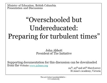 "The 21st Century Learning Initiative - www.21learn.org Ministry of Education, British Columbia Presentation and Discussions ""Overschooled but Undereducated:"