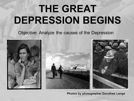 THE GREAT DEPRESSION BEGINS Photos by photographer Dorothea Lange Objective: Analyze the causes of the Depression.