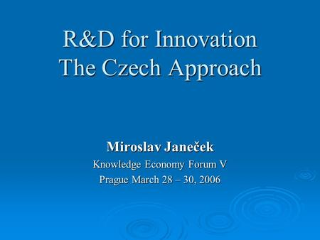 Miroslav Janeček Knowledge Economy Forum V Prague March 28 – 30, 2006 R&D for Innovation The Czech Approach.