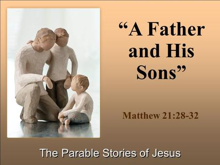 """A Father and His Sons"" The Parable Stories of Jesus Matthew 21:28-32."