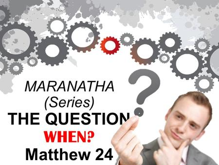 MARANATHA (Series) THE QUESTION WHEN? Matthew 24.