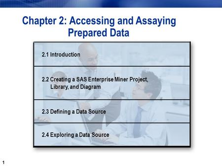 1 Chapter 2: Accessing and Assaying Prepared Data 2.1 Introduction 2.2 Creating a SAS Enterprise Miner Project, Library, and Diagram 2.3 Defining a Data.