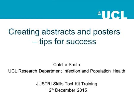 Creating abstracts and posters – tips for success Colette Smith UCL Research Department Infection and Population Health JUSTRI Skills Tool Kit Training.