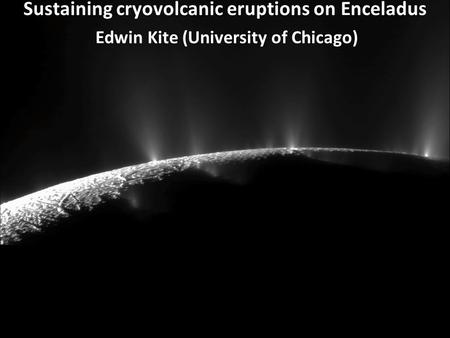 Sustaining cryovolcanic eruptions on Enceladus Edwin Kite (University of Chicago)