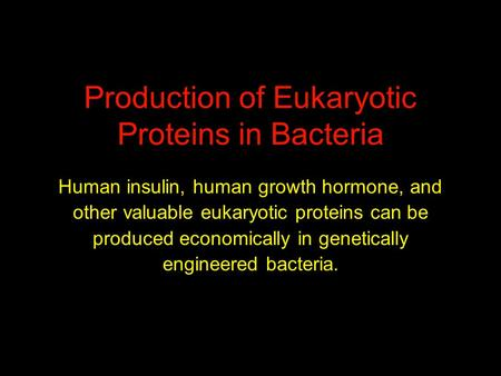 Production of Eukaryotic Proteins in Bacteria Human insulin, human growth hormone, and other valuable eukaryotic proteins can be produced economically.