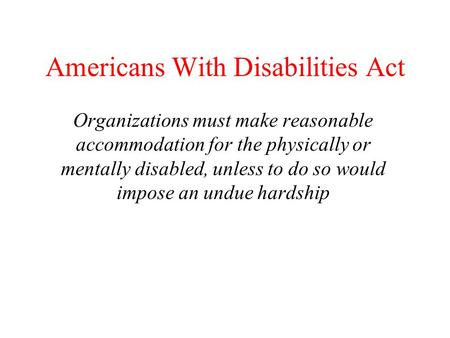 Americans With Disabilities Act Organizations must make reasonable accommodation for the physically or mentally disabled, unless to do so would impose.