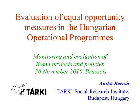 Evaluation of equal opportunity measures in the Hungarian Operational Programmes Monitoring and evaluation of Roma projects and policies 30 November 2010,