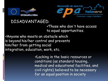 DISADVANTAGED : Those who don´t have access to equal opportunities. Anyone who meets an obstacle which is beyond his/her control and prevents him/her from.