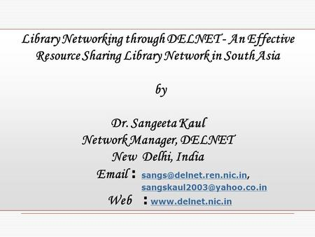 Library Networking through DELNET - An Effective Resource Sharing Library Network in South Asia by Kaul Dr. Sangeeta Kaul Network Manager, DELNET New Delhi,