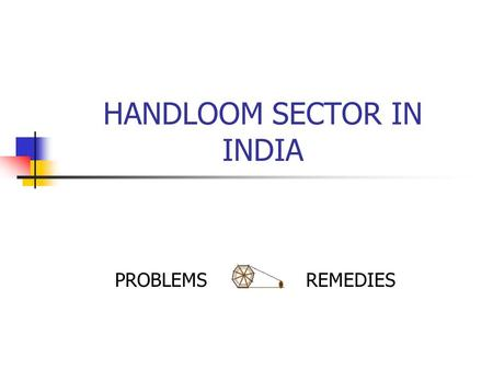 HANDLOOM SECTOR IN INDIA PROBLEMS REMEDIES. INTRODUCTION AND HISTORY India's manually operated textile machines were among the best in the world. Major.