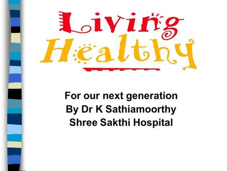 For our next generation By Dr K Sathiamoorthy Shree Sakthi Hospital.