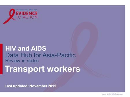 Www.aidsdatahub.org HIV and AIDS Data Hub for Asia-Pacific Review in slides Transport workers Last updated: November 2015.