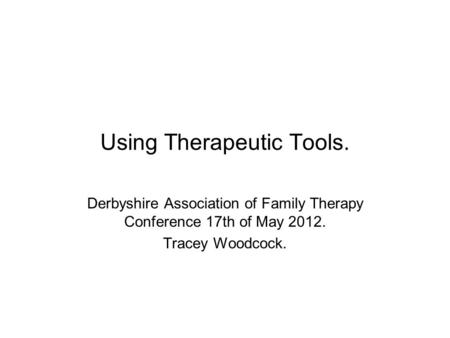 Using Therapeutic Tools. Derbyshire Association of Family Therapy Conference 17th of May 2012. Tracey Woodcock.