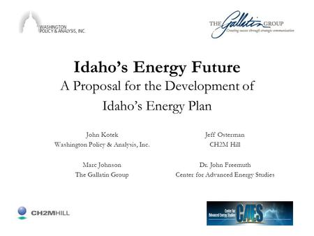 Idaho's Energy Future A Proposal for the Development of Idaho's Energy Plan John Kotek Washington Policy & Analysis, Inc. Marc Johnson The Gallatin Group.
