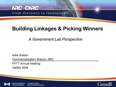 Building Linkages & Picking Winners A Government Lab Perspective Mike Walker Commercialization Branch, NRC FPTT Annual Meeting Halifax 2004 A Government.