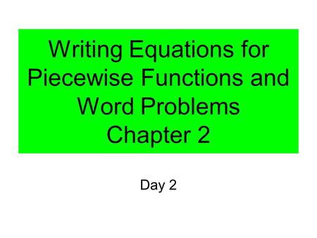 Writing Equations for Piecewise Functions and Word Problems Chapter 2 Day 2.